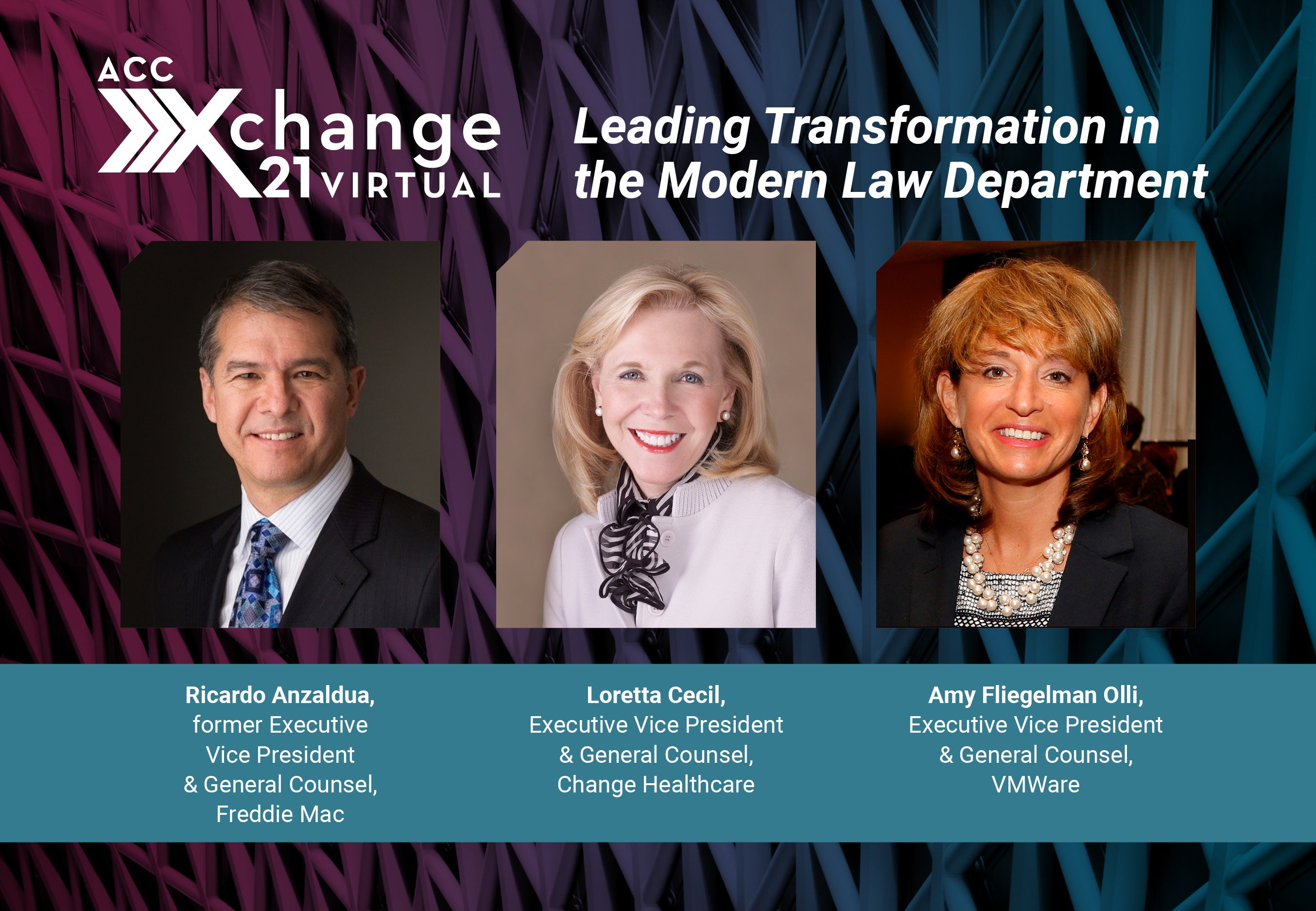ACC Xchange 21 Virtual. Leading Transformation in the Modern Law Department. Ricardo Anzaldua, former Executive Vice President & General Counsel, Freddie Mac. Loretta Cecil, Executive Vice President & General Counsel, Change Healthcare. Amy Fliegelman Olli, Executive Vice President & General Counsel, VMWare. Developed in partnership with ACC's Law Department Management Network and Legal Operations Section.